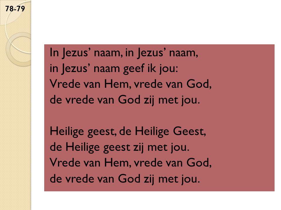 In Jezus' naam, in Jezus' naam, in Jezus' naam geef ik jou: Vrede van Hem, vrede van God, de vrede van God zij met jou. Heilige geest, de Heilige Gees