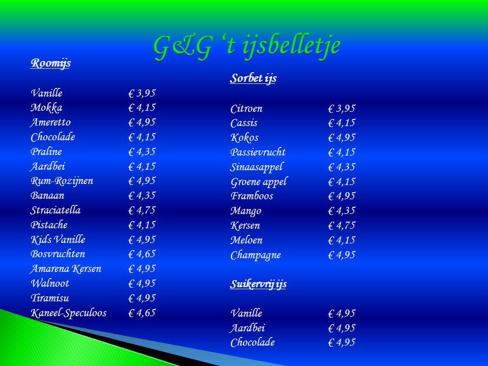 Roomijs Vanille € 3,95 Mokka € 4,15 Ameretto € 4,95 Chocolade € 4,15 Praline € 4,35 Aardbei € 4,15 Rum-Rozijnen € 4,95 Banaan € 4,35 Straciatella € 4,75 Pistache € 4,15 Kids Vanille € 4,95 Bosvruchten € 4,65 Amarena Kersen € 4,95 Walnoot € 4,95 Tiramisu € 4,95 Kaneel-Speculoos € 4,65 Sorbet ijs Citroen€ 3,95 Cassis € 4,15 Kokos€ 4,95 Passievrucht€ 4,15 Sinaasappel€ 4,35 Groene appel€ 4,15 Framboos€ 4,95 Mango€ 4,35 Kersen€ 4,75 Meloen € 4,15 Champagne € 4,95 Suikervrij ijs Vanille€ 4,95 Aardbei€ 4,95 Chocolade€ 4,95