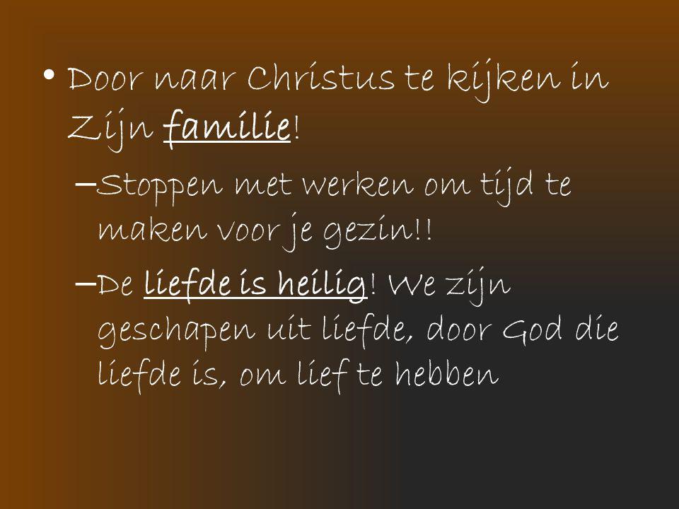 • Door naar Christus te kijken in Zijn familie! – Stoppen met werken om tijd te maken voor je gezin!! – De liefde is heilig! We zijn geschapen uit lie