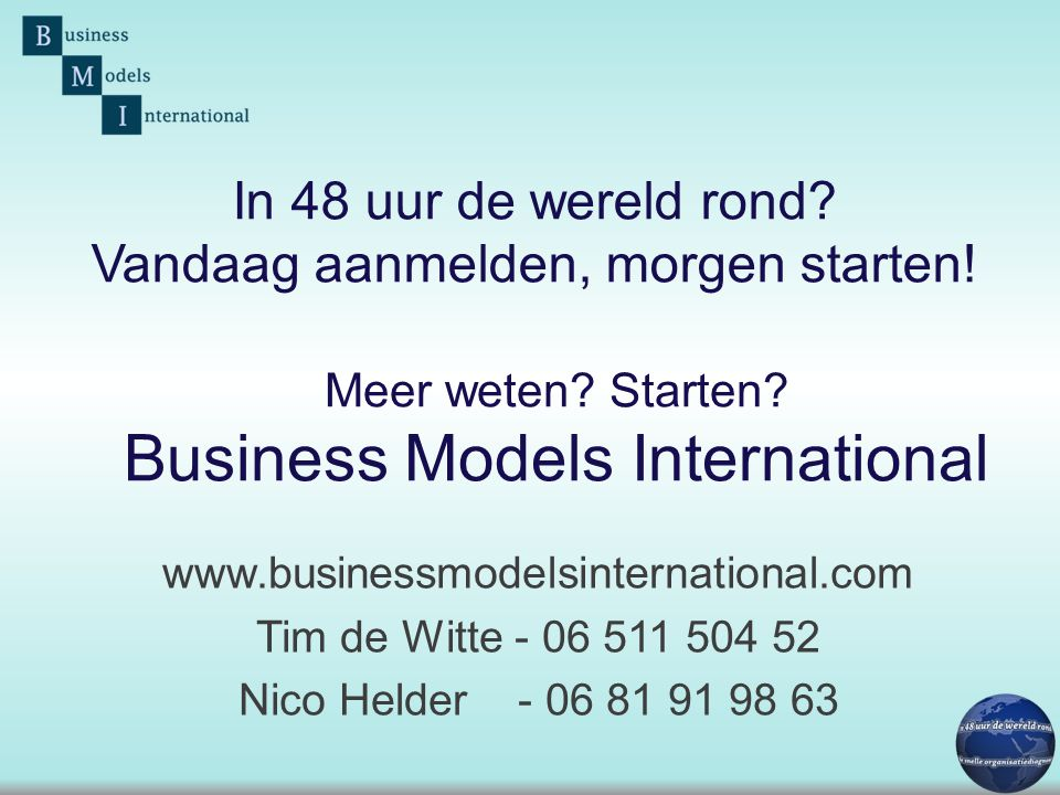 Meer weten? Starten? Business Models International www.businessmodelsinternational.com Tim de Witte - 06 511 504 52 Nico Helder - 06 81 91 98 63 In 48