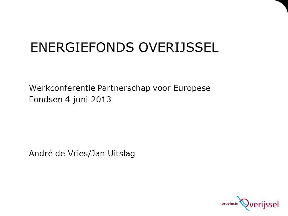 ENERGIEFONDS OVERIJSSEL Werkconferentie Partnerschap voor Europese Fondsen 4 juni 2013 André de Vries/Jan Uitslag