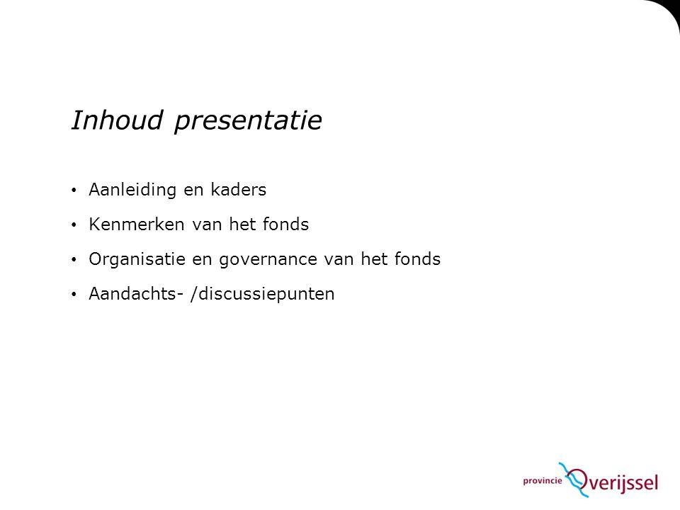 Inhoud presentatie • Aanleiding en kaders • Kenmerken van het fonds • Organisatie en governance van het fonds • Aandachts- /discussiepunten