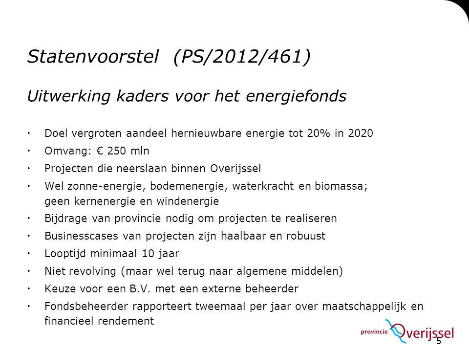5 Statenvoorstel (PS/2012/461) Uitwerking kaders voor het energiefonds  Doel vergroten aandeel hernieuwbare energie tot 20% in 2020  Omvang: € 250 m