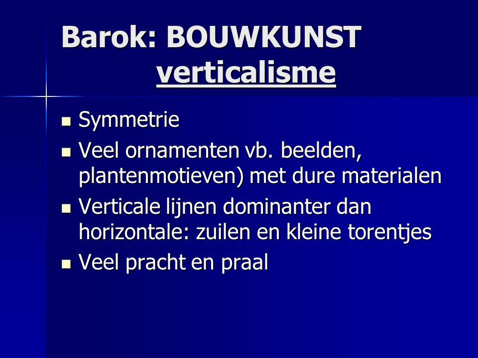 Barok: BOUWKUNST verticalisme  Symmetrie  Veel ornamenten vb. beelden, plantenmotieven) met dure materialen  Verticale lijnen dominanter dan horizo