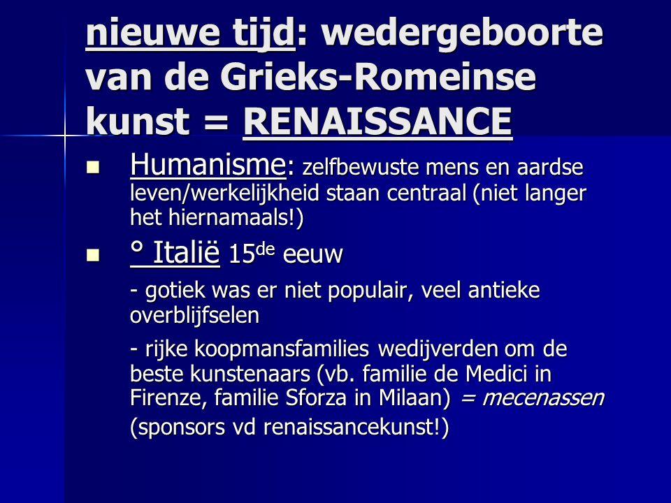 nieuwe tijd: wedergeboorte van de Grieks-Romeinse kunst = RENAISSANCE  Humanisme : zelfbewuste mens en aardse leven/werkelijkheid staan centraal (nie