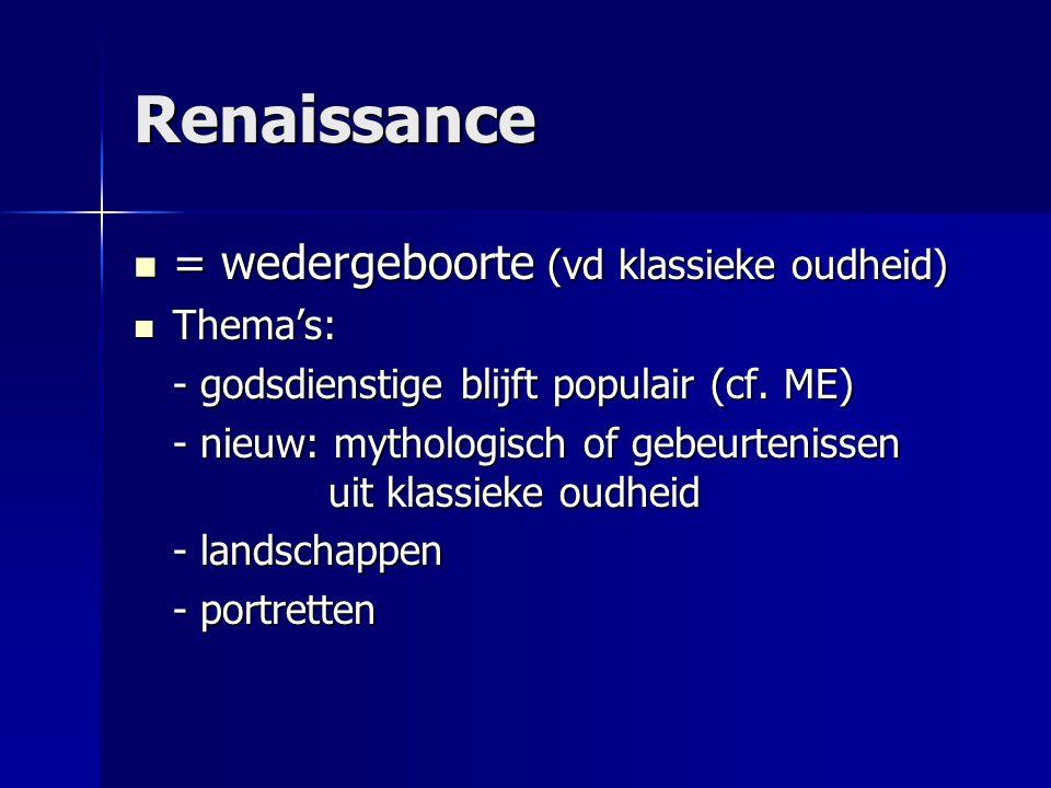 Renaissance  = wedergeboorte (vd klassieke oudheid)  Thema's: - godsdienstige blijft populair (cf. ME) - nieuw: mythologisch of gebeurtenissen uit k