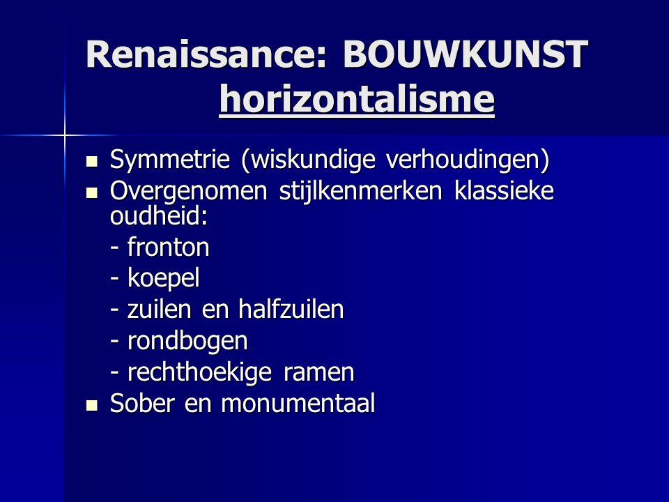 Renaissance: BOUWKUNST horizontalisme  Symmetrie (wiskundige verhoudingen)  Overgenomen stijlkenmerken klassieke oudheid: - fronton - koepel - zuile