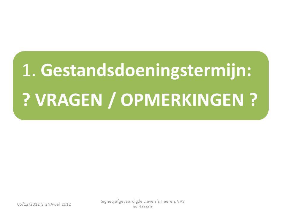 05/12/2012 SIGNAwel 2012 Signeq afgevaardigde Lieven 's Heeren, VVS nv Hasselt 1. Gestandsdoeningstermijn: ? VRAGEN / OPMERKINGEN ?