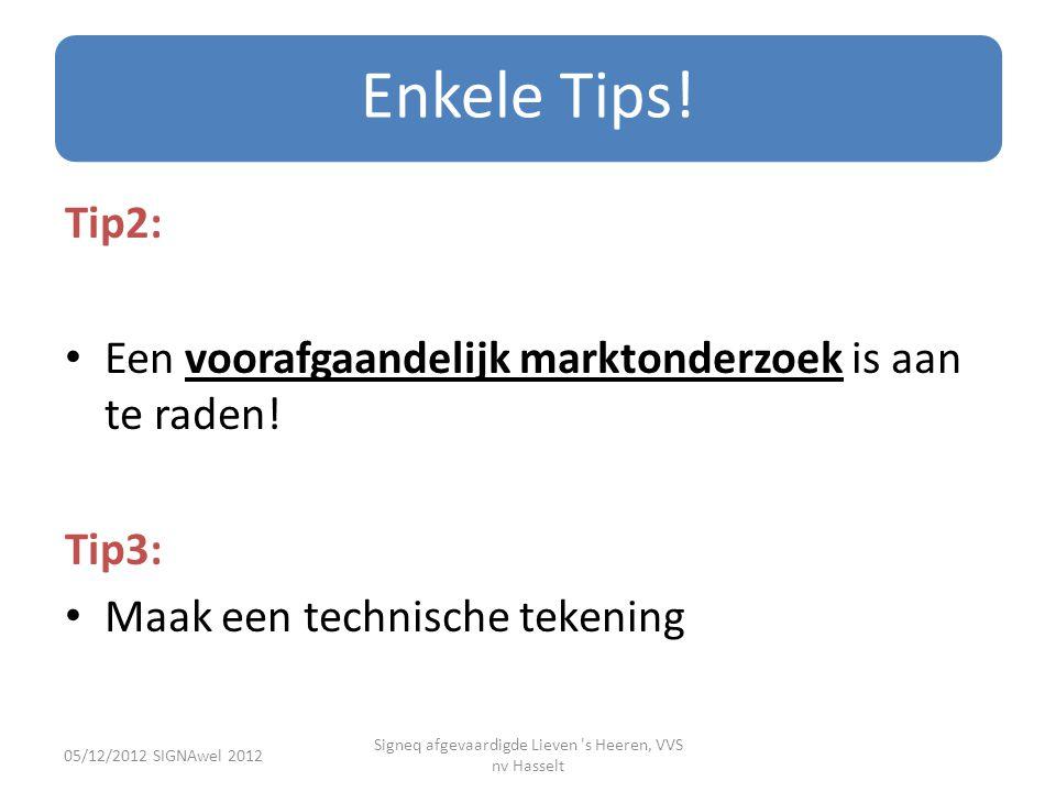 Enkele Tips! Tip2: • Een voorafgaandelijk marktonderzoek is aan te raden! Tip3: • Maak een technische tekening 05/12/2012 SIGNAwel 2012 Signeq afgevaa