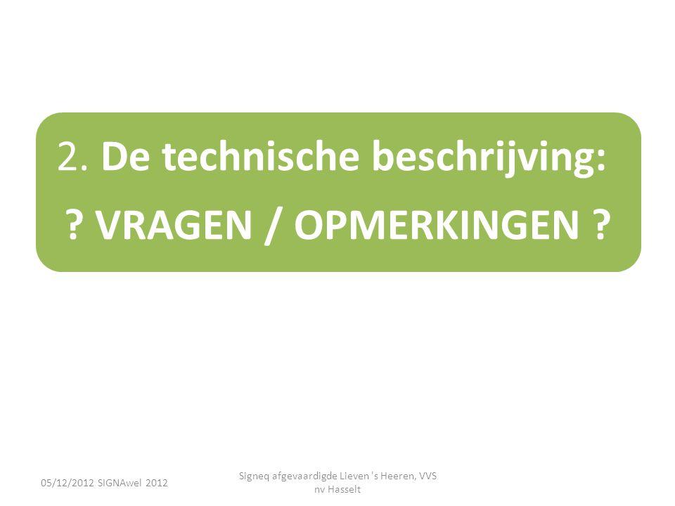 05/12/2012 SIGNAwel 2012 Signeq afgevaardigde Lieven 's Heeren, VVS nv Hasselt 2. De technische beschrijving: ? VRAGEN / OPMERKINGEN ?