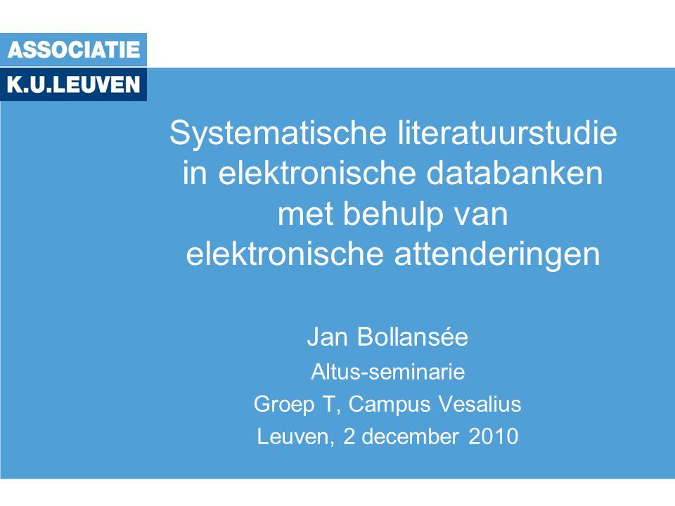 Systematische literatuurstudie in elektronische databanken met behulp van elektronische attenderingen Jan Bollansée Altus-seminarie Groep T, Campus Ve