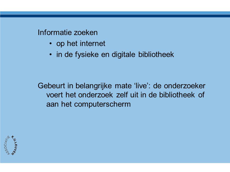 Informatie zoeken •op het internet •in de fysieke en digitale bibliotheek Gebeurt in belangrijke mate 'live': de onderzoeker voert het onderzoek zelf
