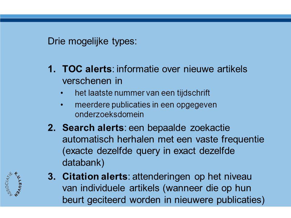 Drie mogelijke types: 1.TOC alerts: informatie over nieuwe artikels verschenen in •het laatste nummer van een tijdschrift •meerdere publicaties in een