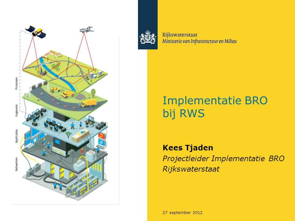 Implementatie BRO bij RWS Kees Tjaden Projectleider Implementatie BRO Rijkswaterstaat 27 september 2012