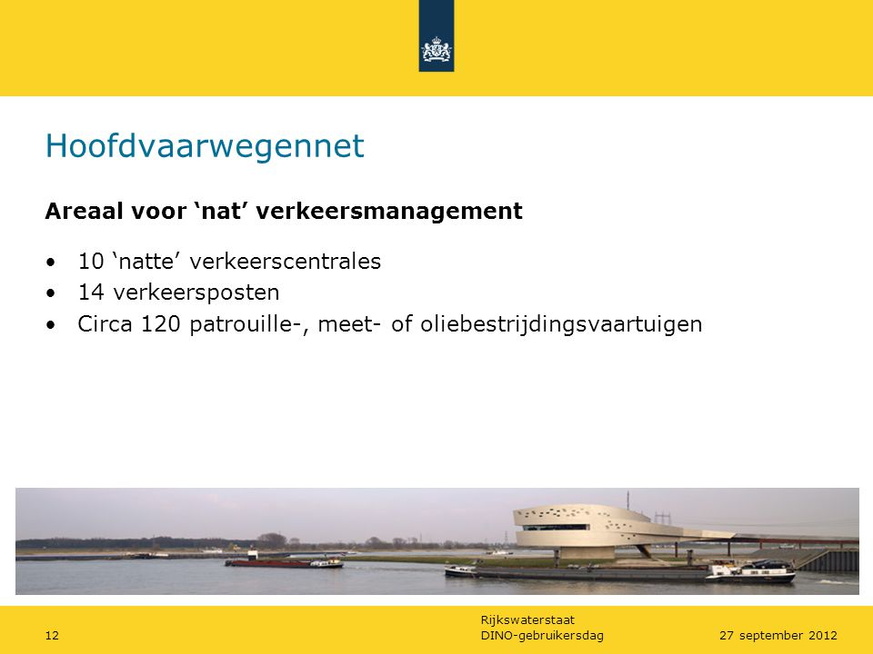 Rijkswaterstaat DINO-gebruikersdag1227 september 2012 Hoofdvaarwegennet Areaal voor 'nat' verkeersmanagement •10 'natte' verkeerscentrales •14 verkeer