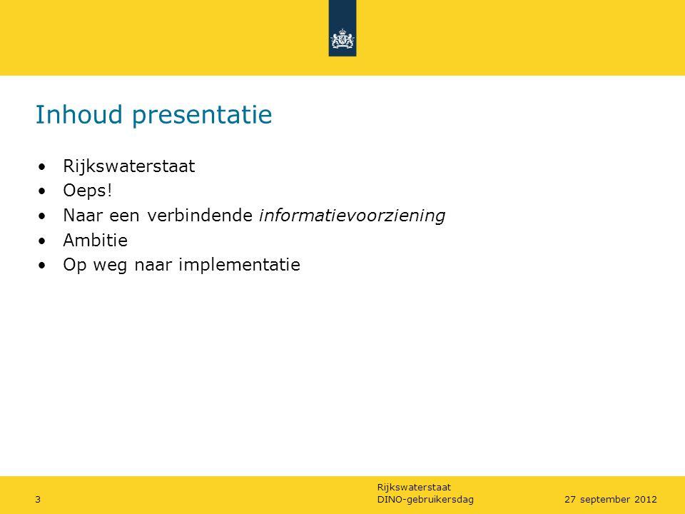 Rijkswaterstaat Inhoud presentatie DINO-gebruikersdag327 september 2012 •Rijkswaterstaat •Oeps! •Naar een verbindende informatievoorziening •Ambitie •