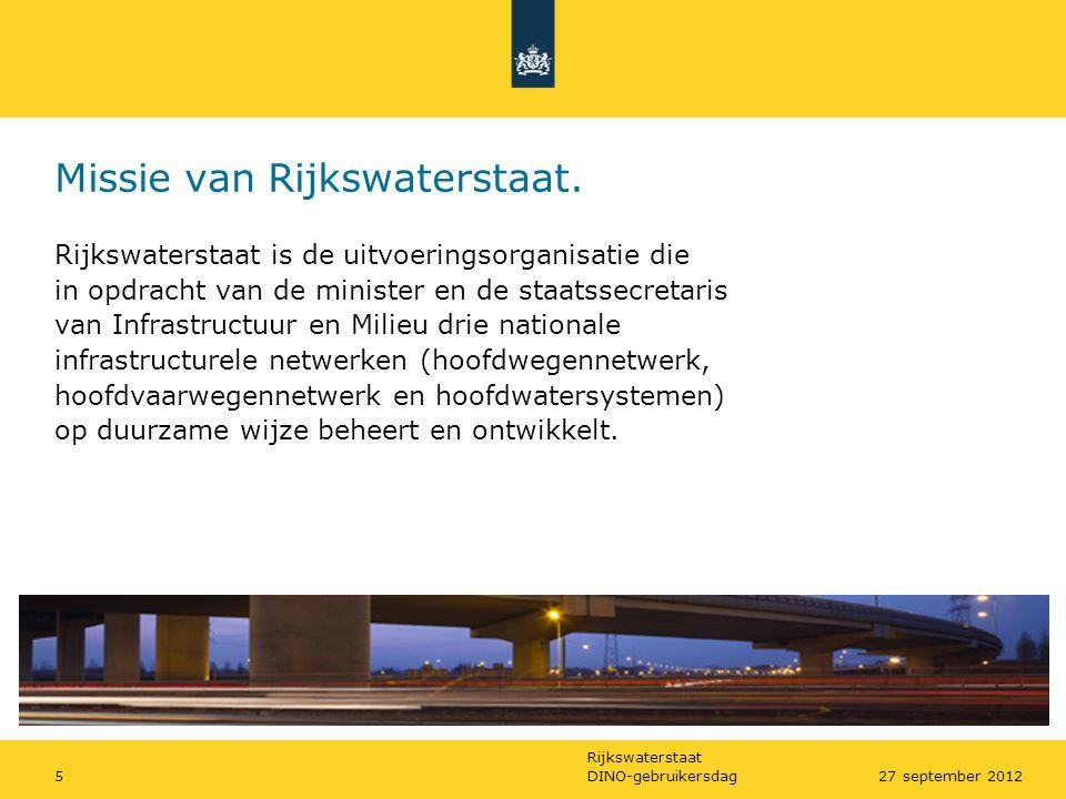 Rijkswaterstaat DINO-gebruikersdag527 september 2012 Missie van Rijkswaterstaat. Rijkswaterstaat is de uitvoeringsorganisatie die in opdracht van de m