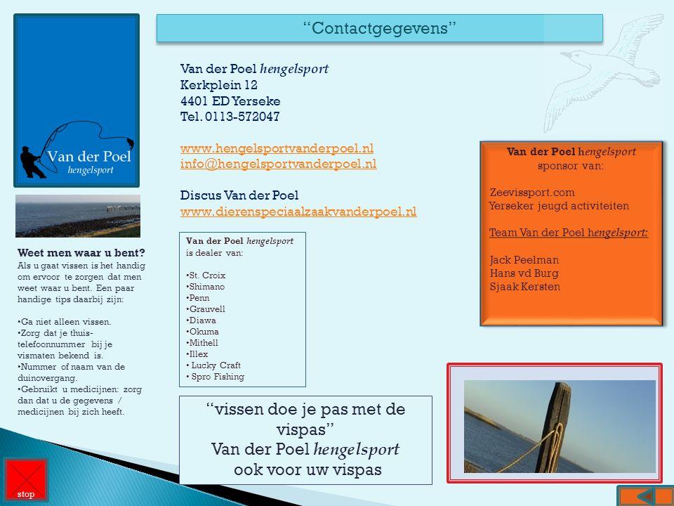 """""""Contactgegevens"""" Van der Poel hengelsport Kerkplein 12 4401 ED Yerseke Tel. 0113-572047 www.hengelsportvanderpoel.nl info@hengelsportvanderpoel.nl Di"""