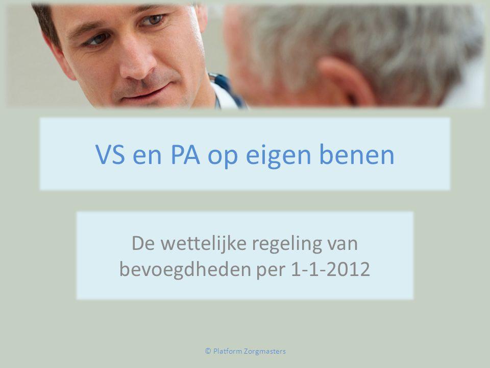 VS en PA op eigen benen De wettelijke regeling van bevoegdheden per 1-1-2012 © Platform Zorgmasters