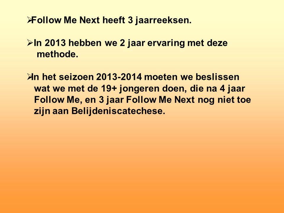  Follow Me Next heeft 3 jaarreeksen.  In 2013 hebben we 2 jaar ervaring met deze methode.  In het seizoen 2013-2014 moeten we beslissen wat we met