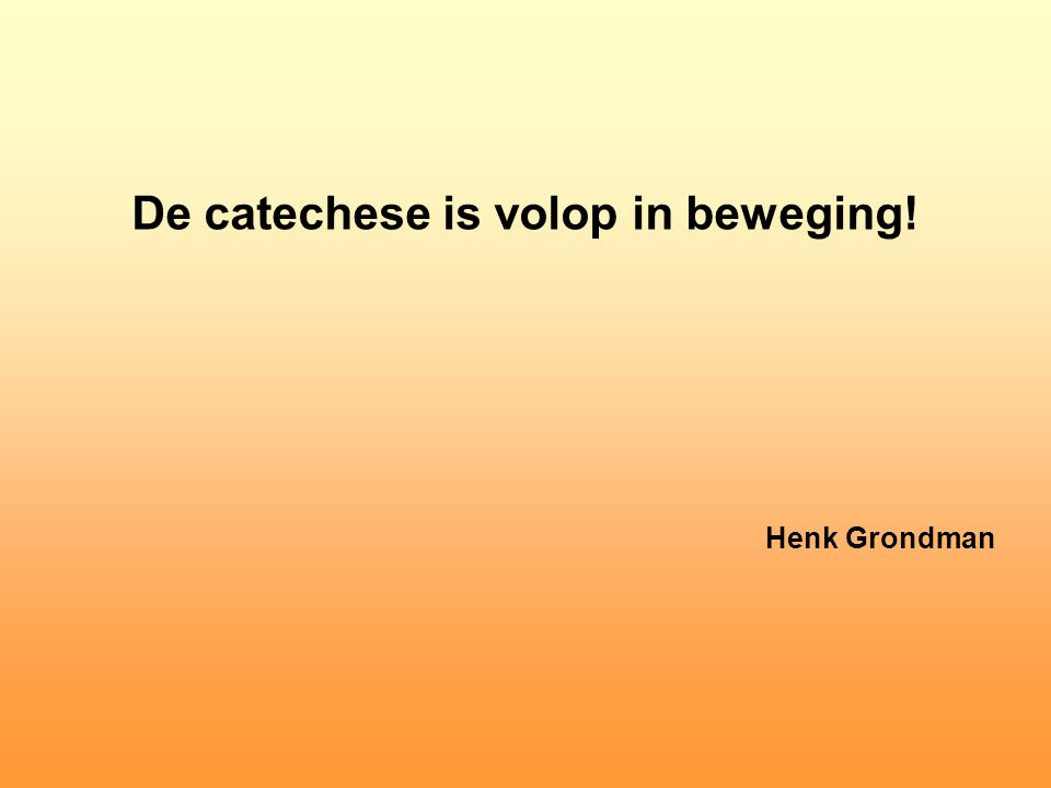 De catechese is volop in beweging! Henk Grondman
