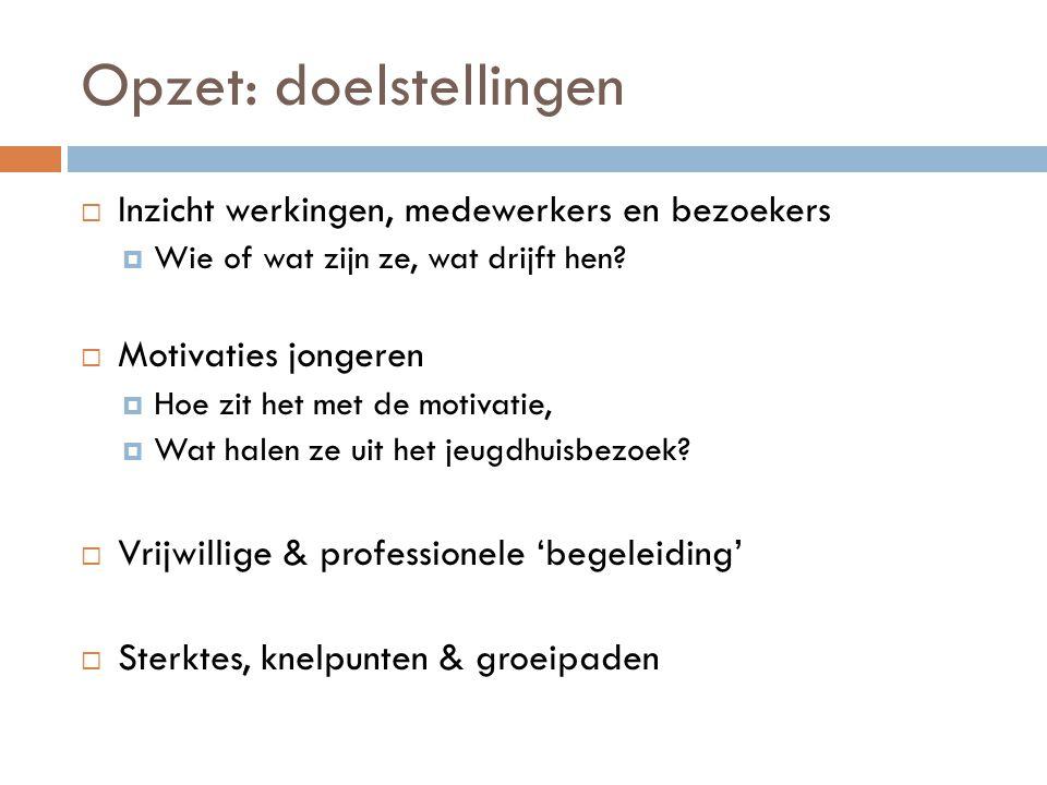 Opzet: doelstellingen  Inzicht werkingen, medewerkers en bezoekers  Wie of wat zijn ze, wat drijft hen?  Motivaties jongeren  Hoe zit het met de m