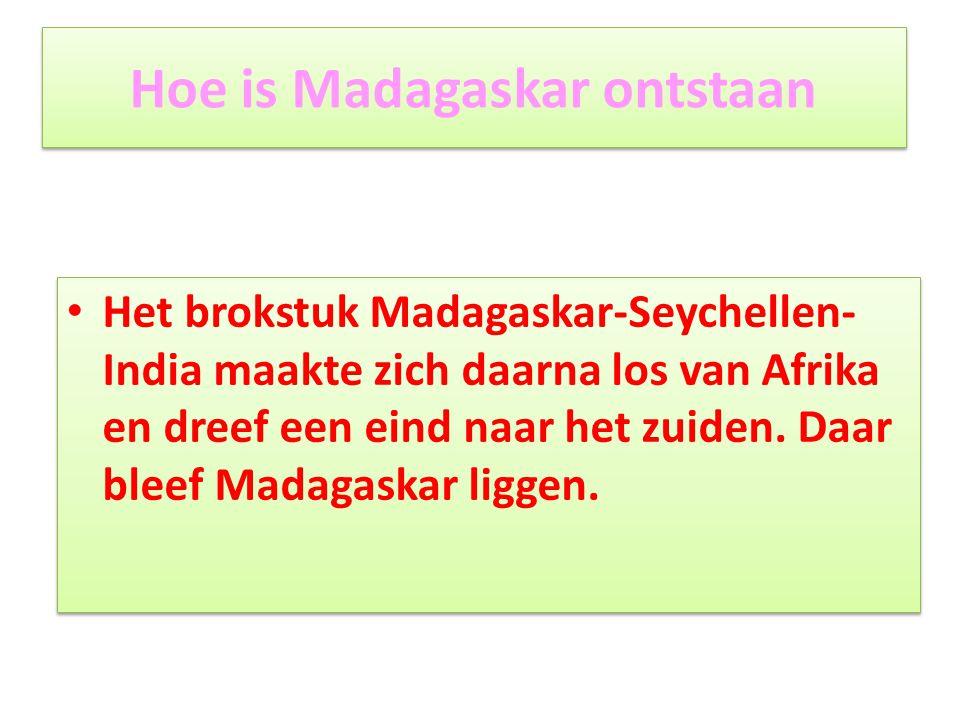 Hoe is Madagaskar ontstaan • Het brokstuk Madagaskar-Seychellen- India maakte zich daarna los van Afrika en dreef een eind naar het zuiden. Daar bleef
