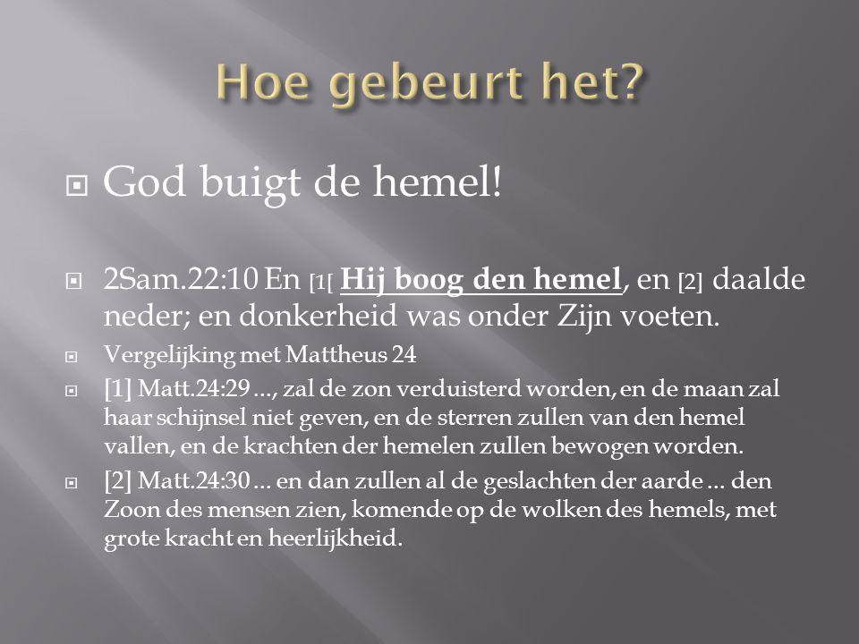  God buigt de hemel!  2Sam.22:10 En [1[ Hij boog den hemel, en [2] daalde neder; en donkerheid was onder Zijn voeten.  Vergelijking met Mattheus 24