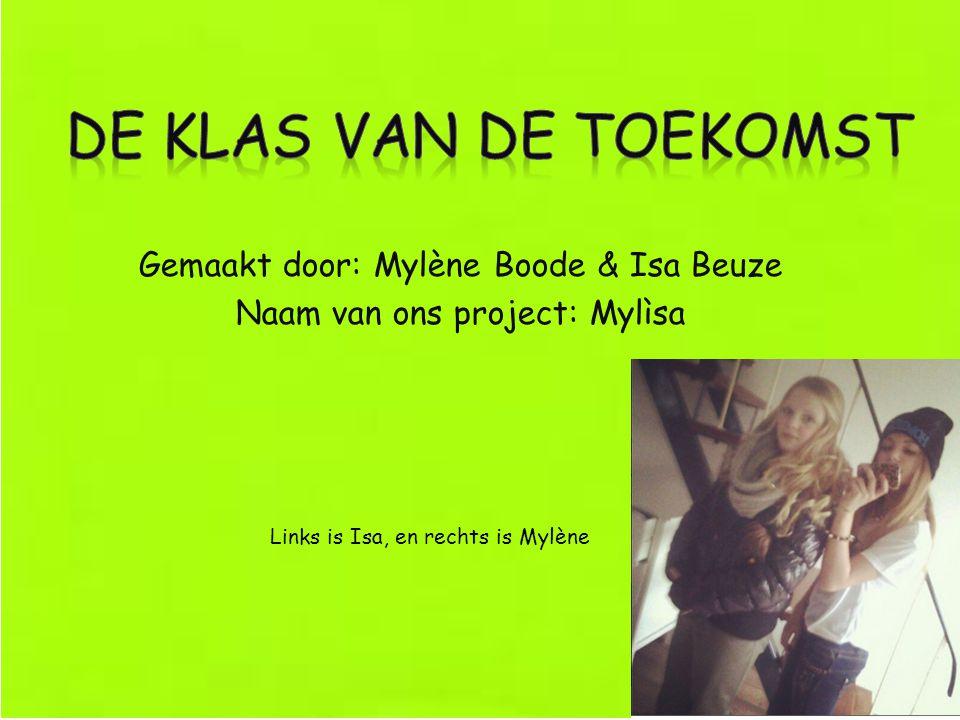 Gemaakt door: Mylène Boode & Isa Beuze Naam van ons project: Mylìsa Links is Isa, en rechts is Mylène