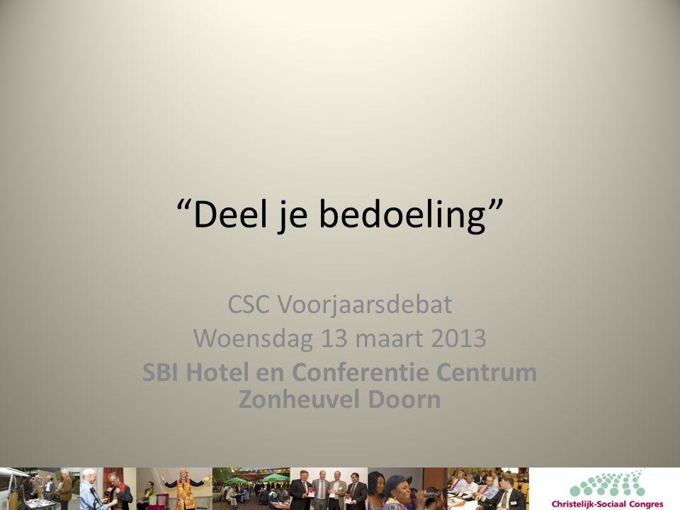Deel je bedoeling CSC Voorjaarsdebat Woensdag 13 maart 2013 SBI Hotel en Conferentie Centrum Zonheuvel Doorn