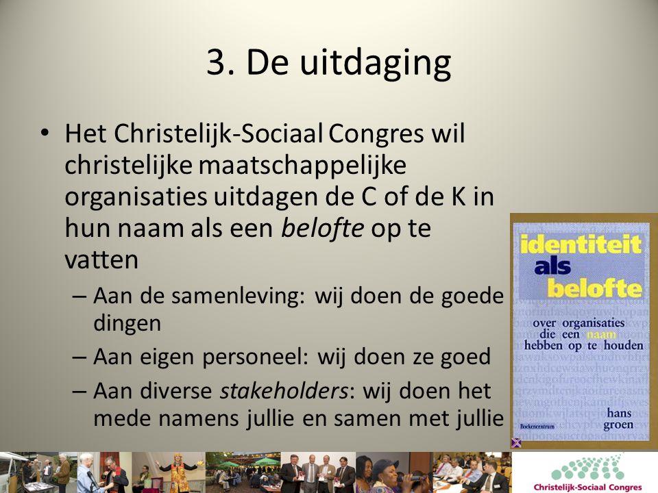 3. De uitdaging • Het Christelijk-Sociaal Congres wil christelijke maatschappelijke organisaties uitdagen de C of de K in hun naam als een belofte op