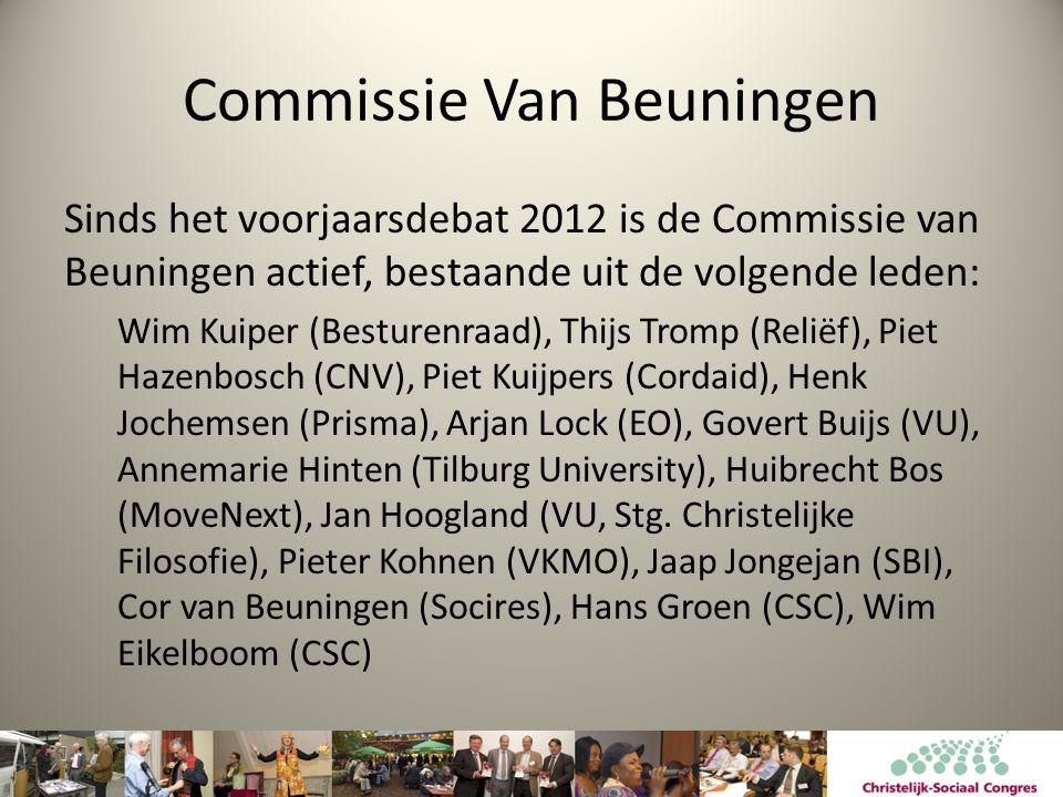 Commissie Van Beuningen Sinds het voorjaarsdebat 2012 is de Commissie van Beuningen actief, bestaande uit de volgende leden: Wim Kuiper (Besturenraad), Thijs Tromp (Reliëf), Piet Hazenbosch (CNV), Piet Kuijpers (Cordaid), Henk Jochemsen (Prisma), Arjan Lock (EO), Govert Buijs (VU), Annemarie Hinten (Tilburg University), Huibrecht Bos (MoveNext), Jan Hoogland (VU, Stg.