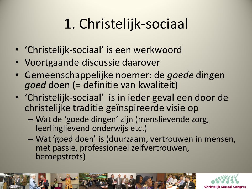 1. Christelijk-sociaal • 'Christelijk-sociaal' is een werkwoord • Voortgaande discussie daarover • Gemeenschappelijke noemer: de goede dingen goed doe