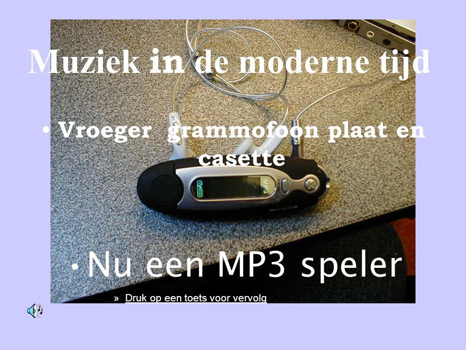 Muziek in de moderne tijd • Vroeger grammofoon plaat en casette •Nu een MP3 speler »Druk op een toets voor vervolg