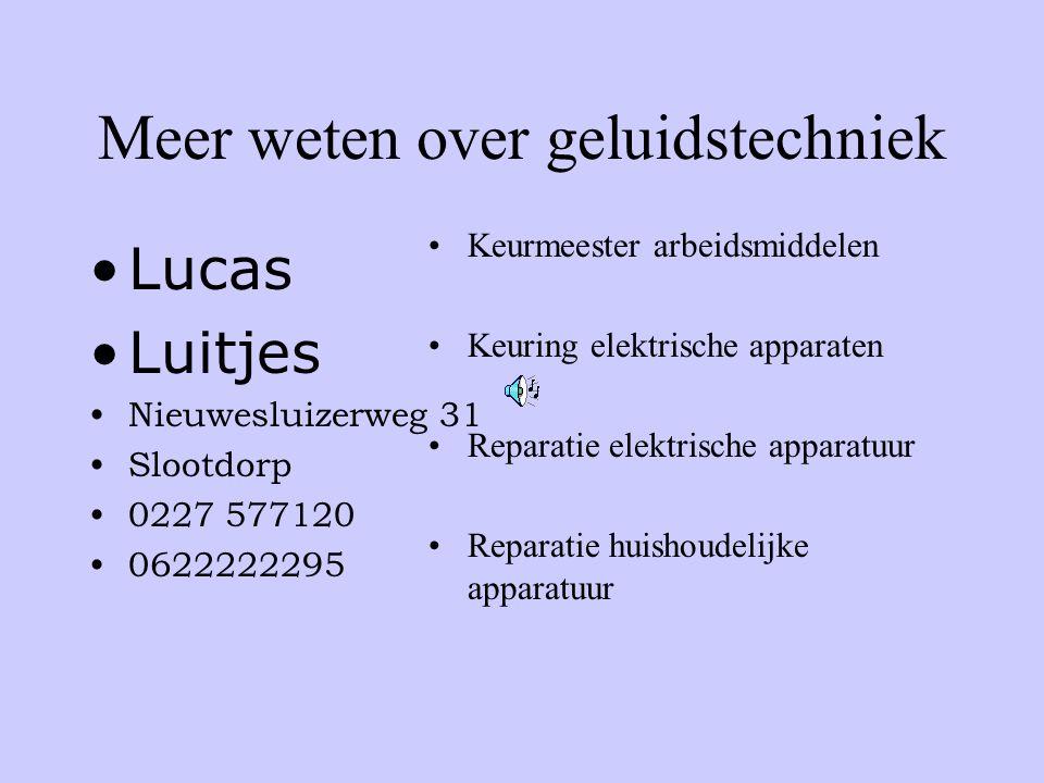 Meer weten over geluidstechniek •Lucas •Luitjes •Nieuwesluizerweg 31 •Slootdorp •0227 577120 •0622222295 •Keurmeester arbeidsmiddelen •Keuring elektrische apparaten •Reparatie elektrische apparatuur •Reparatie huishoudelijke apparatuur