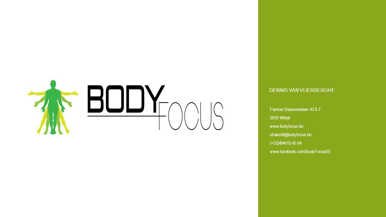 Pastoor Bauwenslaan 43 b 7 2610 Wilrijk www.bodyfocus.be straksfit@bodyfocus.be (+32)494/19.45.04 www.facebook.com/BodyFocusBE DENNIS VAN VLIERBERGHE