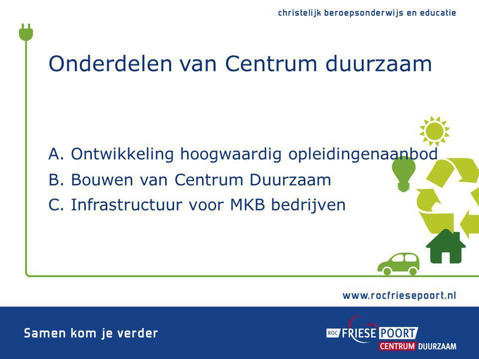 Onderdelen van Centrum duurzaam A. Ontwikkeling hoogwaardig opleidingenaanbod B. Bouwen van Centrum Duurzaam C. Infrastructuur voor MKB bedrijven
