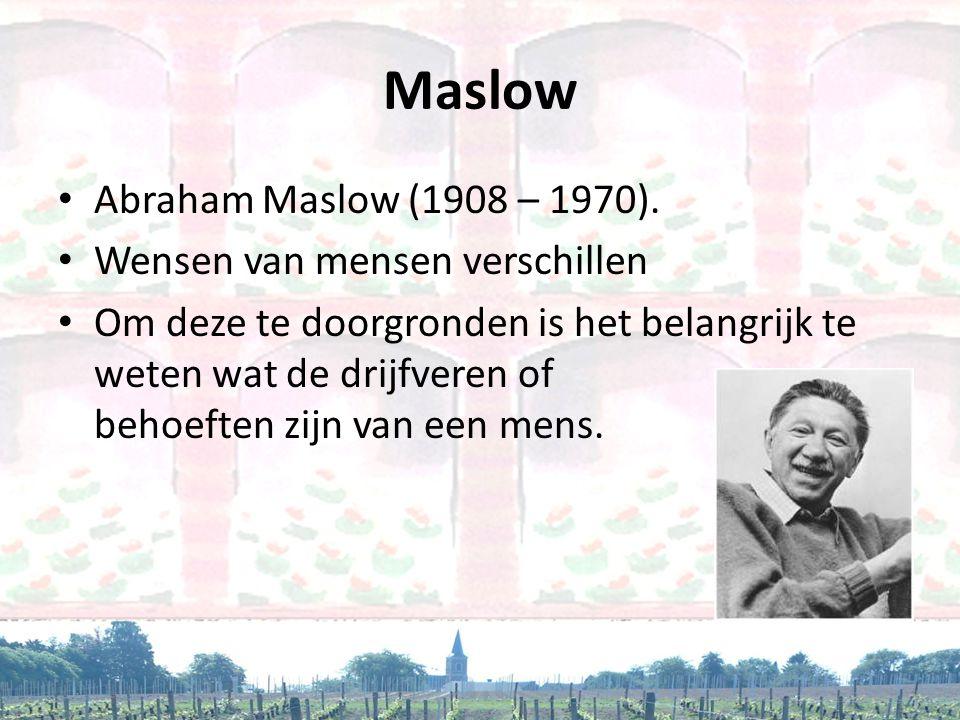 Maslow • Abraham Maslow (1908 – 1970). • Wensen van mensen verschillen • Om deze te doorgronden is het belangrijk te weten wat de drijfveren of behoef