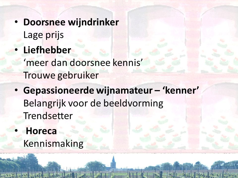 • Doorsnee wijndrinker Lage prijs • Liefhebber 'meer dan doorsnee kennis' Trouwe gebruiker • Gepassioneerde wijnamateur – 'kenner' Belangrijk voor de