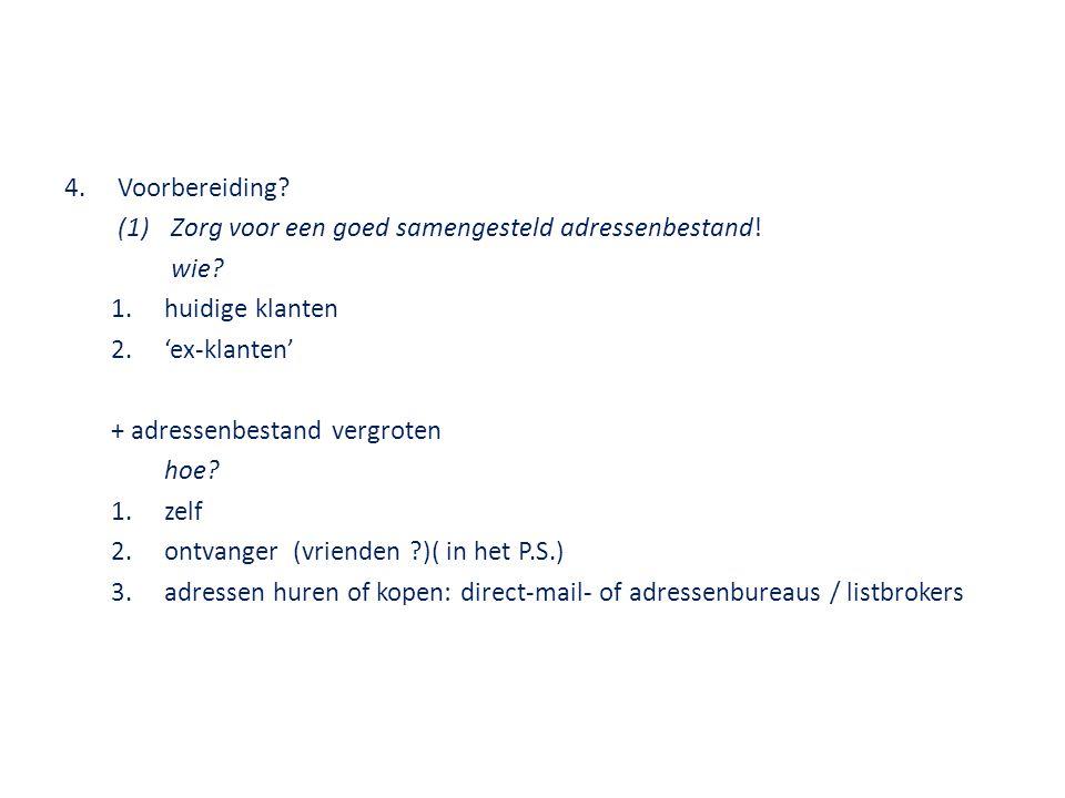 4.Voorbereiding? (1)Zorg voor een goed samengesteld adressenbestand! wie? 1.huidige klanten 2.'ex-klanten' + adressenbestand vergroten hoe? 1.zelf 2.o