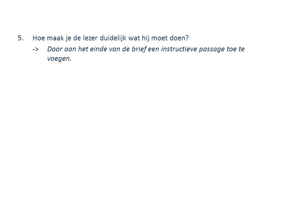 5.Hoe maak je de lezer duidelijk wat hij moet doen? ->Door aan het einde van de brief een instructieve passage toe te voegen.