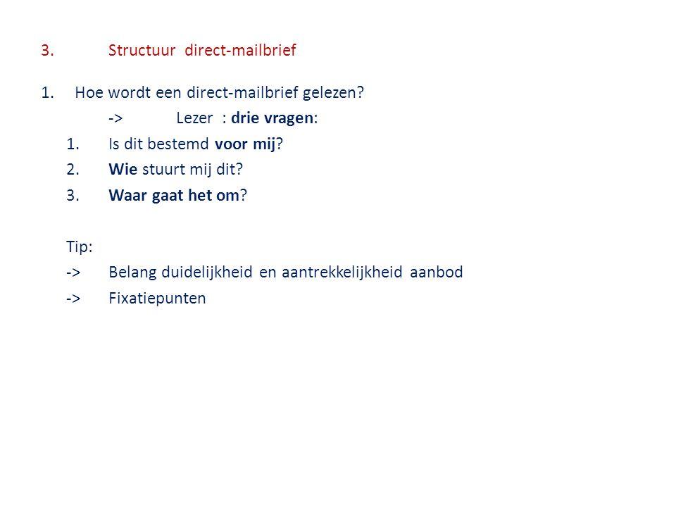 3.Structuur direct-mailbrief 1.Hoe wordt een direct-mailbrief gelezen? ->Lezer : drie vragen: 1.Is dit bestemd voor mij? 2.Wie stuurt mij dit? 3.Waar