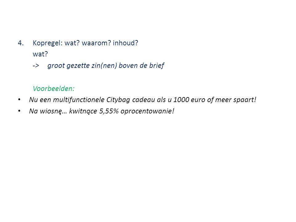 4.Kopregel: wat? waarom? inhoud? wat? ->groot gezette zin(nen) boven de brief Voorbeelden: • Nu een multifunctionele Citybag cadeau als u 1000 euro of