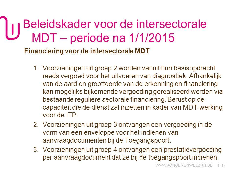 WWW.JONGERENWELZIJN.BE P Beleidskader voor de intersectorale MDT – periode na 1/1/2015 Financiering voor de intersectorale MDT 1.Voorzieningen uit groep 2 worden vanuit hun basisopdracht reeds vergoed voor het uitvoeren van diagnostiek.