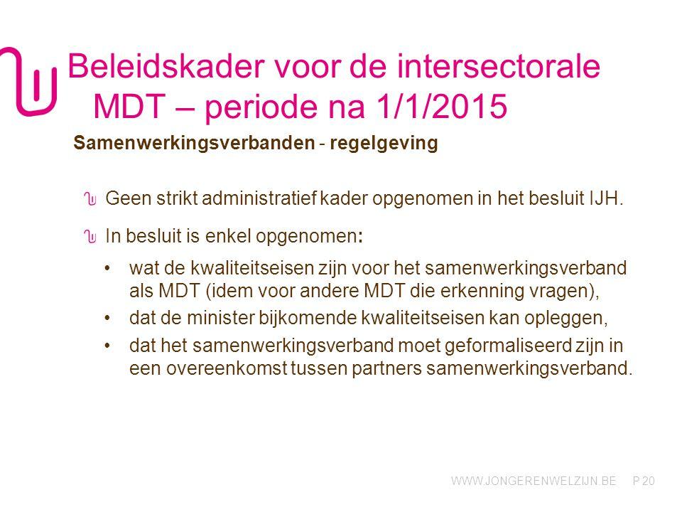 WWW.JONGERENWELZIJN.BE P Beleidskader voor de intersectorale MDT – periode na 1/1/2015 Samenwerkingsverbanden - regelgeving Geen strikt administratief kader opgenomen in het besluit IJH.
