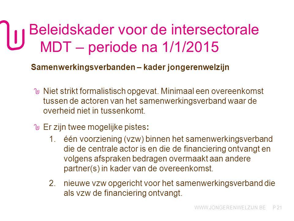 WWW.JONGERENWELZIJN.BE P Beleidskader voor de intersectorale MDT – periode na 1/1/2015 Samenwerkingsverbanden – kader jongerenwelzijn Niet strikt formalistisch opgevat.