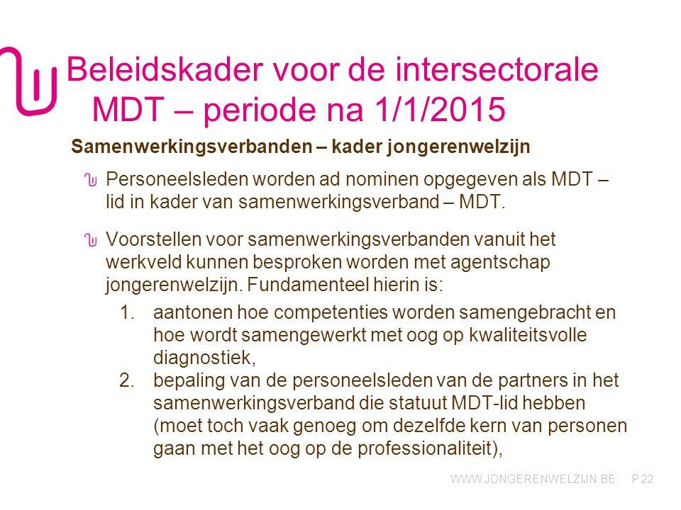 WWW.JONGERENWELZIJN.BE P Beleidskader voor de intersectorale MDT – periode na 1/1/2015 Samenwerkingsverbanden – kader jongerenwelzijn Personeelsleden worden ad nominen opgegeven als MDT – lid in kader van samenwerkingsverband – MDT.