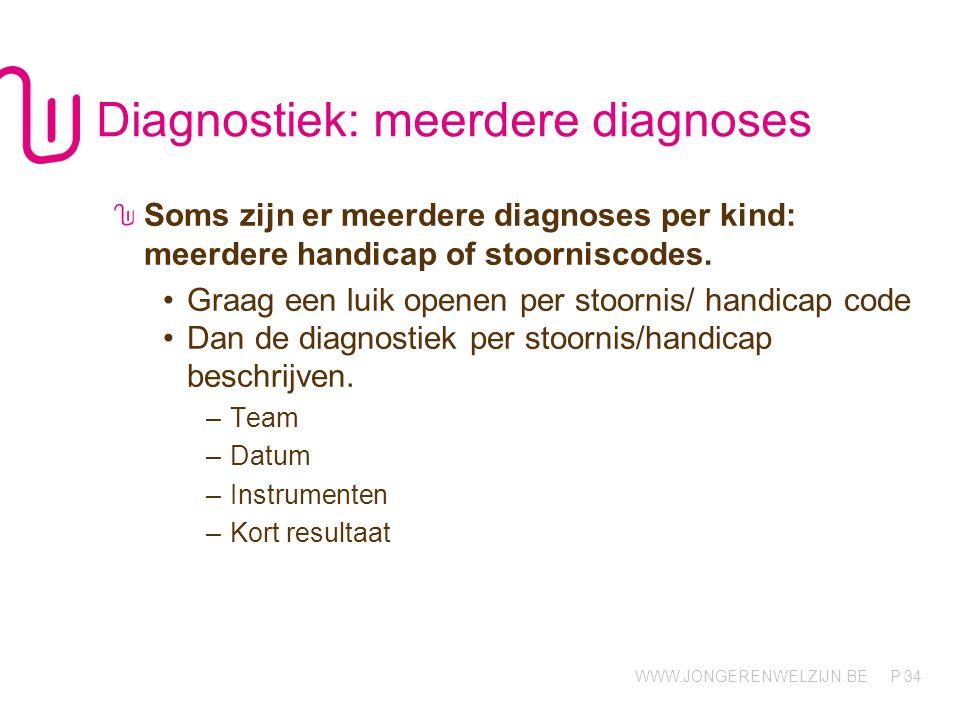 WWW.JONGERENWELZIJN.BE P Diagnostiek: meerdere diagnoses Soms zijn er meerdere diagnoses per kind: meerdere handicap of stoorniscodes.