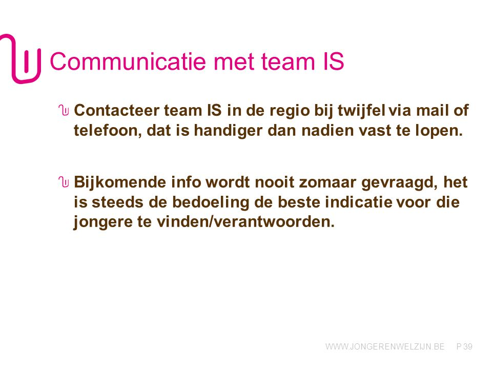 WWW.JONGERENWELZIJN.BE P Communicatie met team IS Contacteer team IS in de regio bij twijfel via mail of telefoon, dat is handiger dan nadien vast te