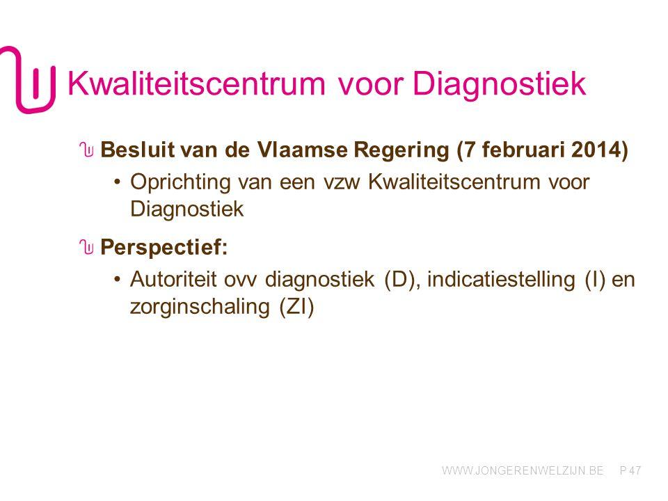 WWW.JONGERENWELZIJN.BE P Kwaliteitscentrum voor Diagnostiek Besluit van de Vlaamse Regering (7 februari 2014) •Oprichting van een vzw Kwaliteitscentrum voor Diagnostiek Perspectief: •Autoriteit ovv diagnostiek (D), indicatiestelling (I) en zorginschaling (ZI) 47